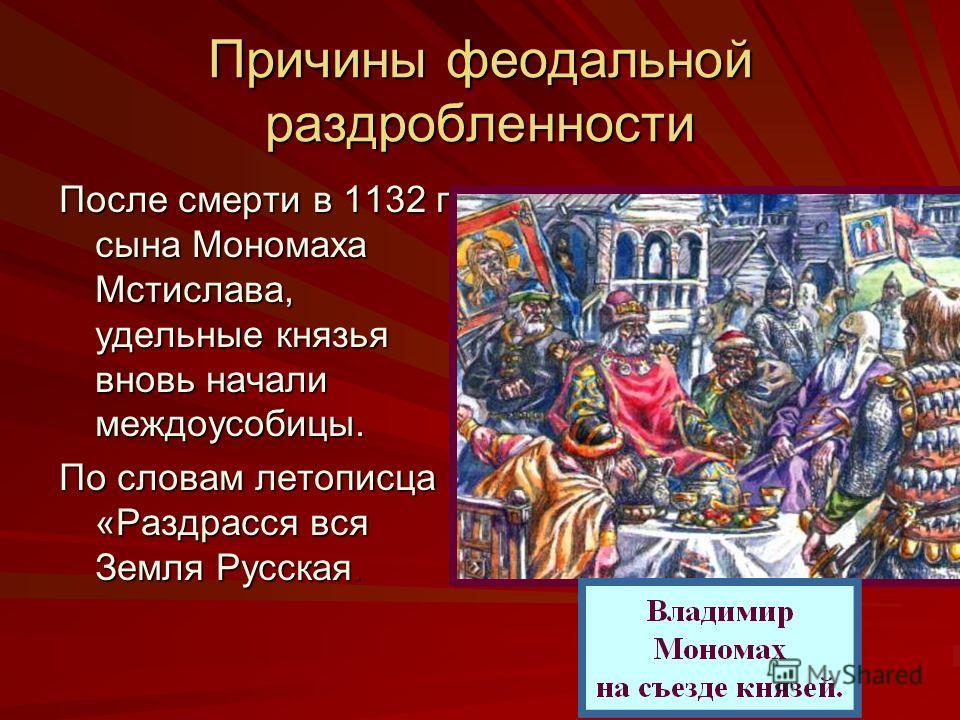 Причины феодальной раздробленности После смерти в 1132 г. сына Мономаха Мстислава, удельные князья вновь начали междоусобицы. По словам летописца «Раздрасся вся Земля Русская.