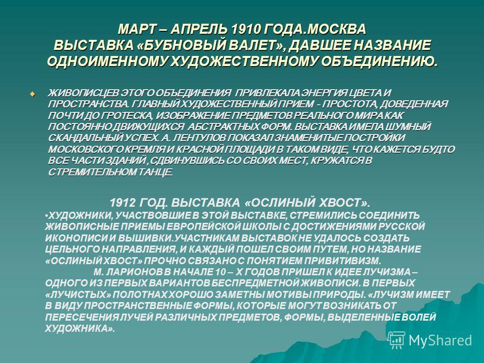 МАРТ – АПРЕЛЬ 1910 ГОДА.МОСКВА ВЫСТАВКА «БУБНОВЫЙ ВАЛЕТ», ДАВШЕЕ НАЗВАНИЕ ОДНОИМЕННОМУ ХУДОЖЕСТВЕННОМУ ОБЪЕДИНЕНИЮ. ЖИВОПИСЦЕВ ЭТОГО ОБЪЕДИНЕНИЯ ПРИВЛЕКАЛА ЭНЕРГИЯ ЦВЕТА И ПРОСТРАНСТВА. ГЛАВНЫЙ ХУДОЖЕСТВЕННЫЙ ПРИЕМ - ПРОСТОТА, ДОВЕДЕННАЯ ПОЧТИ ДО ГРО