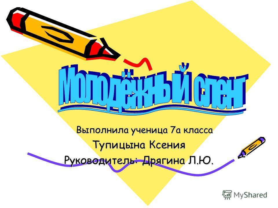 Выполнила ученица 7а класса Выполнила ученица 7а класса Тупицына Ксения Руководитель: Дрягина Л.Ю.