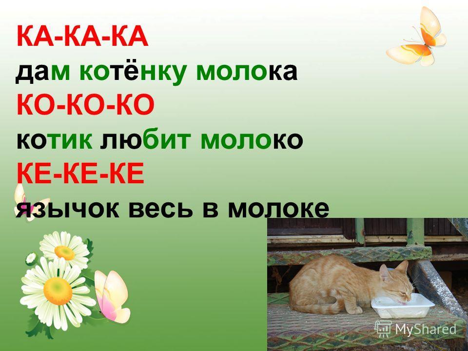 КА-КА-КА дам котёнку молока КО-КО-КО котик любит молоко КЕ-КЕ-КЕ язычок весь в молоке