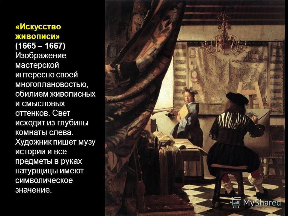 «Искусство живописи» (1665 – 1667) Изображение мастерской интересно своей многоплановостью, обилием живописных и смысловых оттенков. Свет исходит из глубины комнаты слева. Художник пишет музу истории и все предметы в руках натурщицы имеют символическ