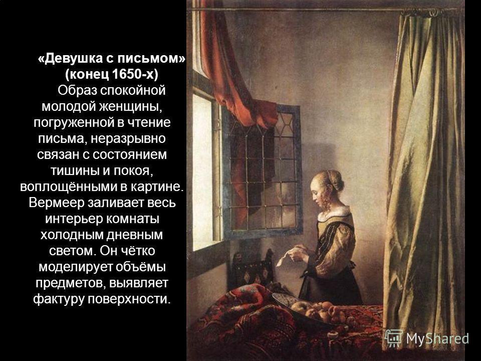 «Девушка с письмом» (конец 1650-х) Образ спокойной молодой женщины, погруженной в чтение письма, неразрывно связан с состоянием тишины и покоя, воплощёнными в картине. Вермеер заливает весь интерьер комнаты холодным дневным светом. Он чётко моделируе