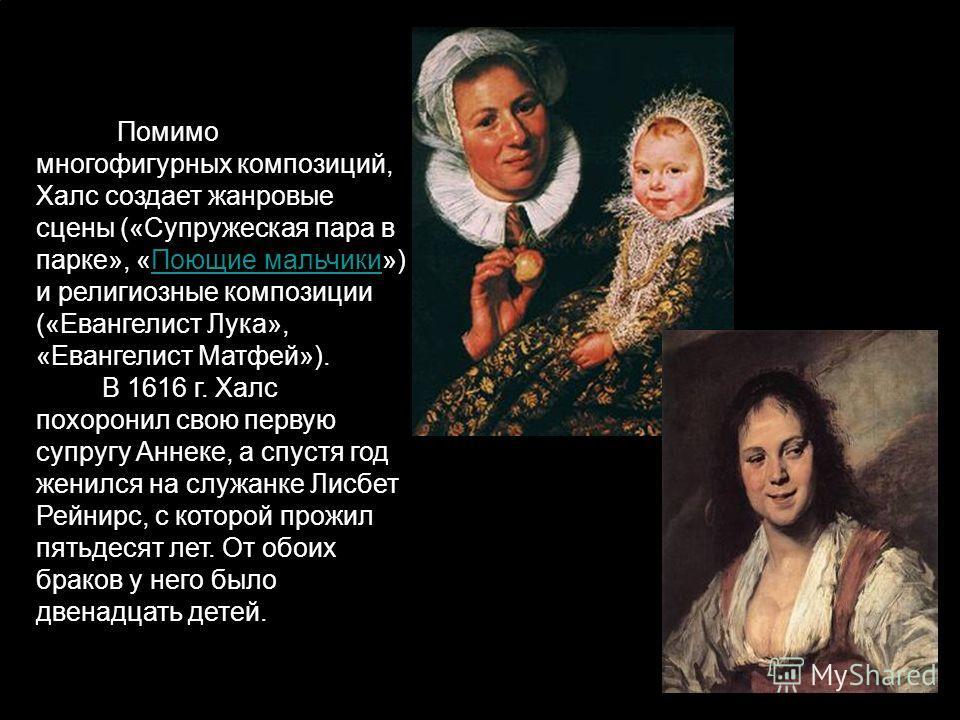 . Помимо многофигурных композиций, Халс создает жанровые сцены («Супружеская пара в парке», «Поющие мальчики») и религиозные композиции («Евангелист Лука», «Евангелист Матфей»). В 1616 г. Халс похоронил свою первую супругу Аннеке, а спустя год женилс