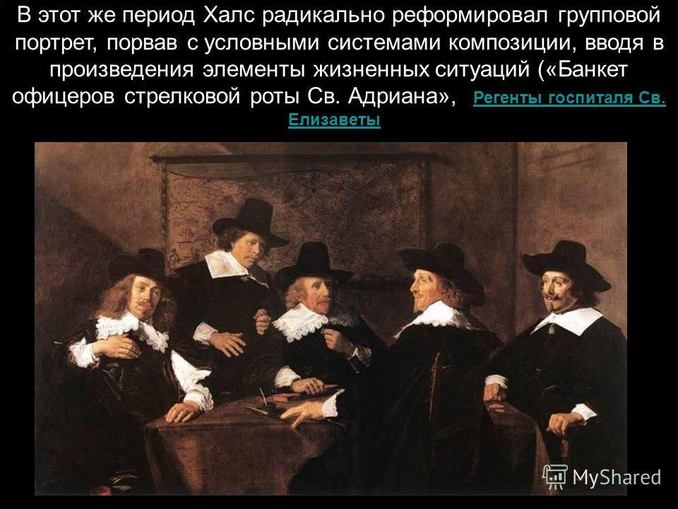 В этот же период Халс радикально реформировал групповой портрет, порвав с условными системами композиции, вводя в произведения элементы жизненных ситуаций («Банкет офицеров стрелковой роты Св. Адриана», «Регенты госпиталя Св. Елизаветы»Регенты госпит