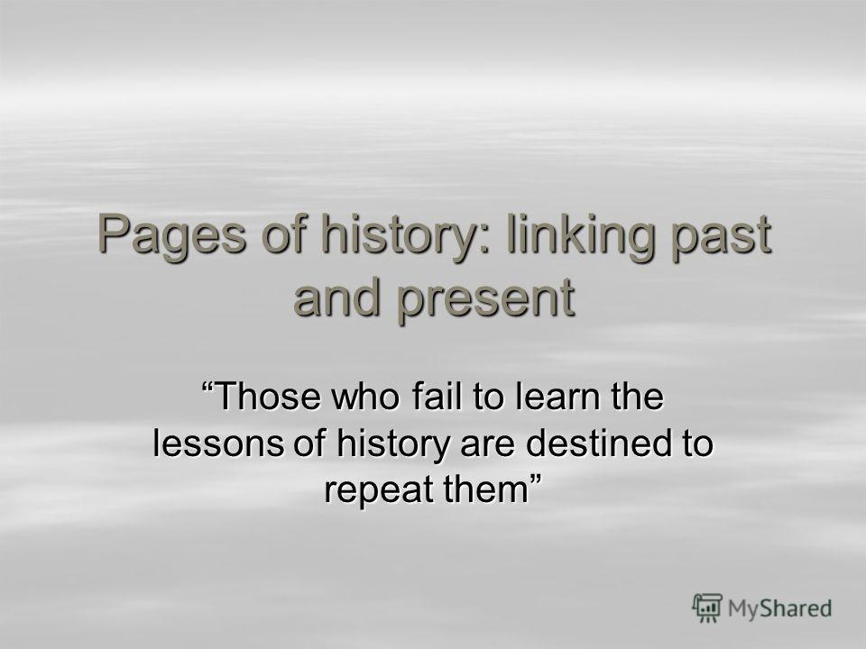 Pages of history: linking past and present Those who fail to learn the lessons of history are destined to repeat them