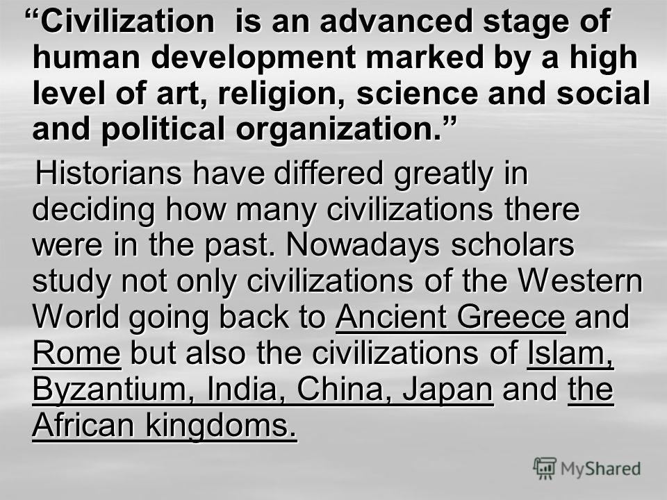 Civilization is an advanced stage of human development marked by a high level of art, religion, science and social and political organization. Civilization is an advanced stage of human development marked by a high level of art, religion, science and