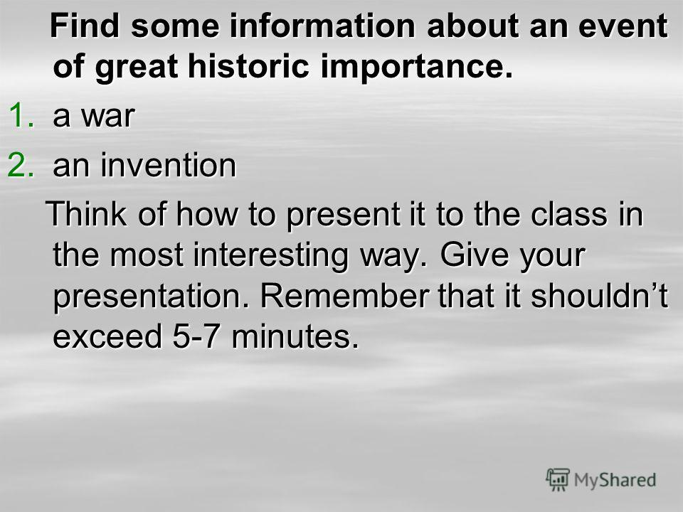 Find some information about an event of great historic importance. Find some information about an event of great historic importance. 1.a war 2.an invention Think of how to present it to the class in the most interesting way. Give your presentation.