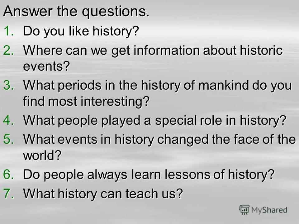 Answer the questions. 1.Do you like history? 2.Where can we get information about historic events? 3.What periods in the history of mankind do you find most interesting? 4.What people played a special role in history? 5.What events in history changed