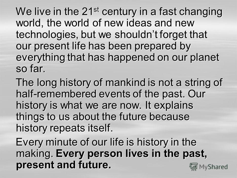 We live in the 21 st century in a fast changing world, the world of new ideas and new technologies, but we shouldnt forget that our present life has been prepared by everything that has happened on our planet so far. We live in the 21 st century in a