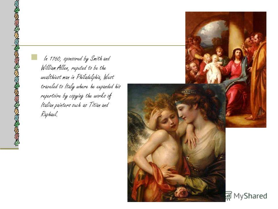 In 1760, sponsored by Smith and William Allen, reputed to be the wealthiest man in Philadelphia, West traveled to Italy where he expanded his repertoire by copying the works of Italian painters such as Titian and Raphael.