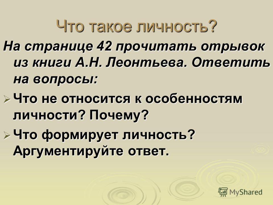 Что такое личность? На странице 42 прочитать отрывок из книги А.Н. Леонтьева. Ответить на вопросы: Что не относится к особенностям личности? Почему? Что не относится к особенностям личности? Почему? Что формирует личность? Аргументируйте ответ. Что ф