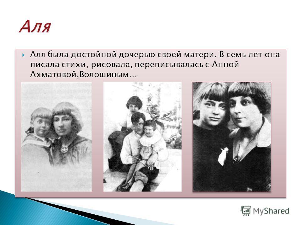 Аля была достойной дочерью своей матери. В семь лет она писала стихи, рисовала, переписывалась с Анной Ахматовой,Волошиным…