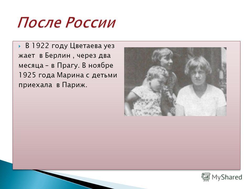 В 1922 году Цветаева уез жает в Берлин, через два месяца – в Прагу. В ноябре 1925 года Марина с детьми приехала в Париж. В 1922 году Цветаева уез жает в Берлин, через два месяца – в Прагу. В ноябре 1925 года Марина с детьми приехала в Париж.