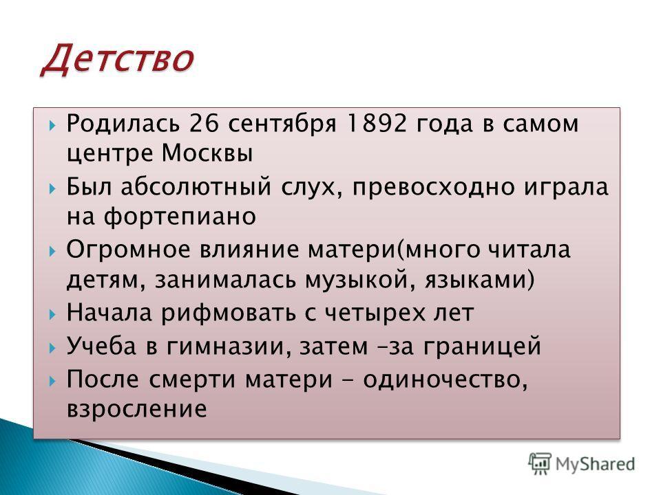 Родилась 26 сентября 1892 года в самом центре Москвы Был абсолютный слух, превосходно играла на фортепиано Огромное влияние матери(много читала детям, занималась музыкой, языками) Начала рифмовать с четырех лет Учеба в гимназии, затем –за границей По