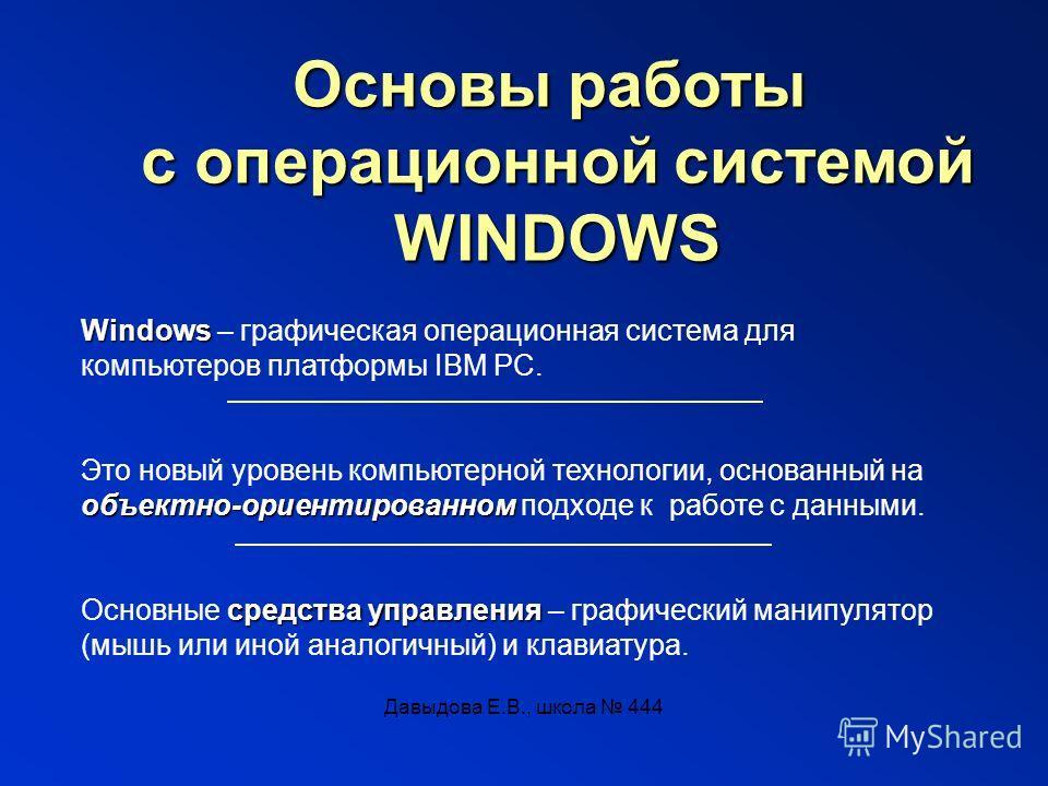Давыдова Е.В., школа 444 Основы работы с операционной системой WINDOWS Windows Windows – графическая операционная система для компьютеров платформы IBM PC. Это новый уровень компьютерной технологии, основанный на объектно-ориентированном объектно-ори