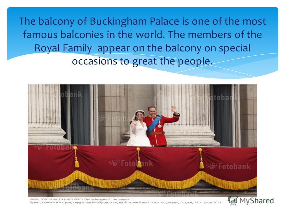 The balcony of Buckingham Palace is one of the most famous balconies in the world. The members of the Royal Family appear on the balcony on special occasions to great the people.