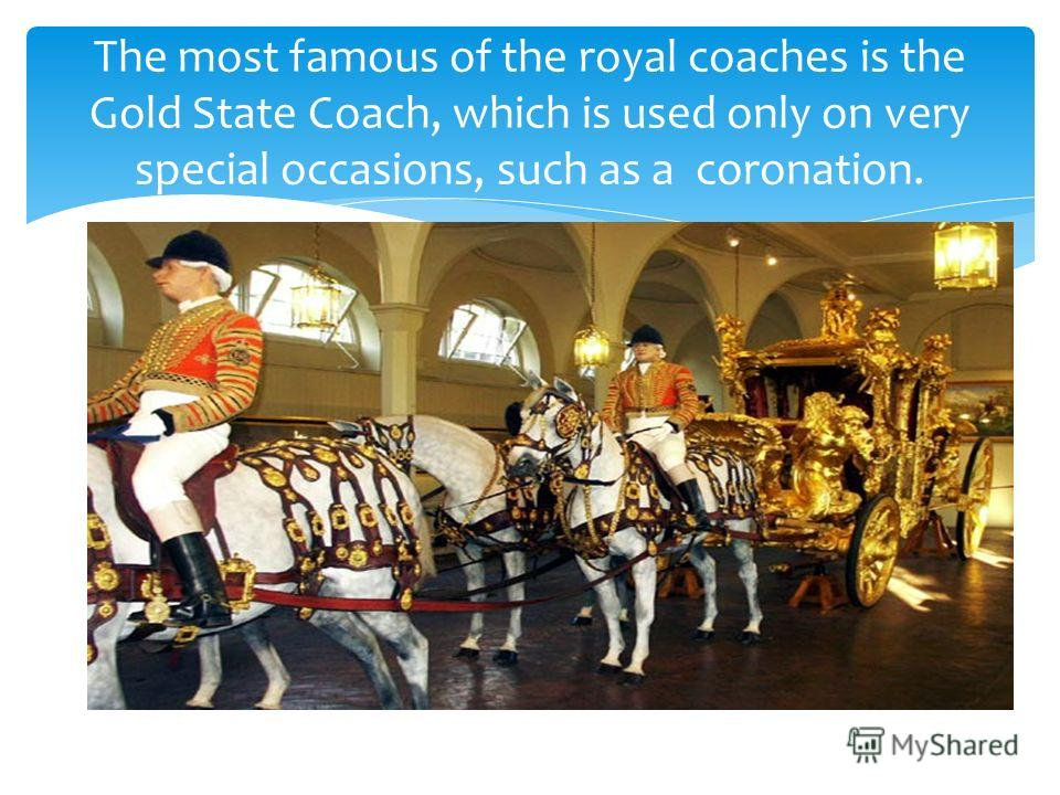 The most famous of the royal coaches is the Gold State Coach, which is used only on very special occasions, such as a coronation.