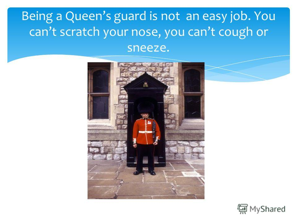 Being a Queens guard is not an easy job. You cant scratch your nose, you cant cough or sneeze.