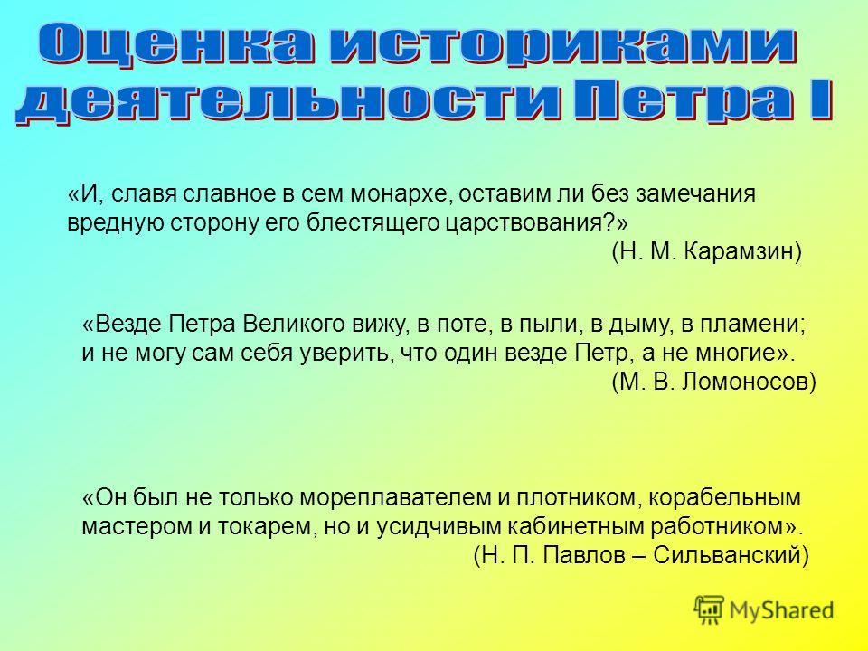 «И, славя славное в сем монархе, оставим ли без замечания вредную сторону его блестящего царствования?» (Н. М. Карамзин) «Везде Петра Великого вижу, в поте, в пыли, в дыму, в пламени; и не могу сам себя уверить, что один везде Петр, а не многие». (М.