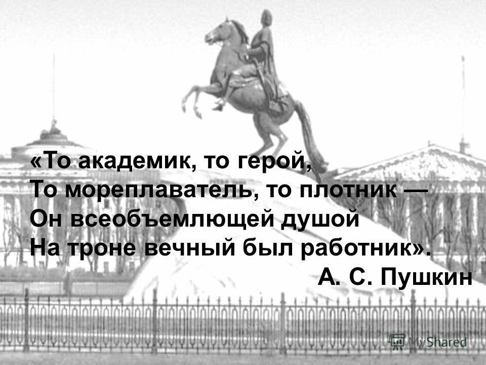 «То академик, то герой, То мореплаватель, то плотник Он всеобъемлющей душой На троне вечный был работник». А. С. Пушкин