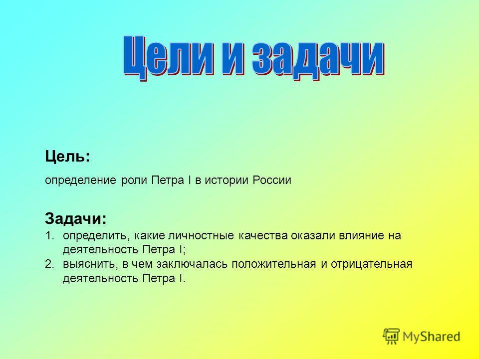 Цель: определение роли Петра I в истории России Задачи: 1.определить, какие личностные качества оказали влияние на деятельность Петра I; 2.выяснить, в чем заключалась положительная и отрицательная деятельность Петра I.