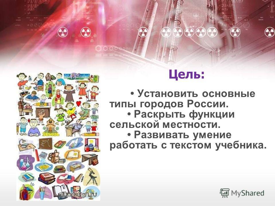 Цель: Установить основные типы городов России. Раскрыть функции сельской местности. Развивать умение работать с текстом учебника.