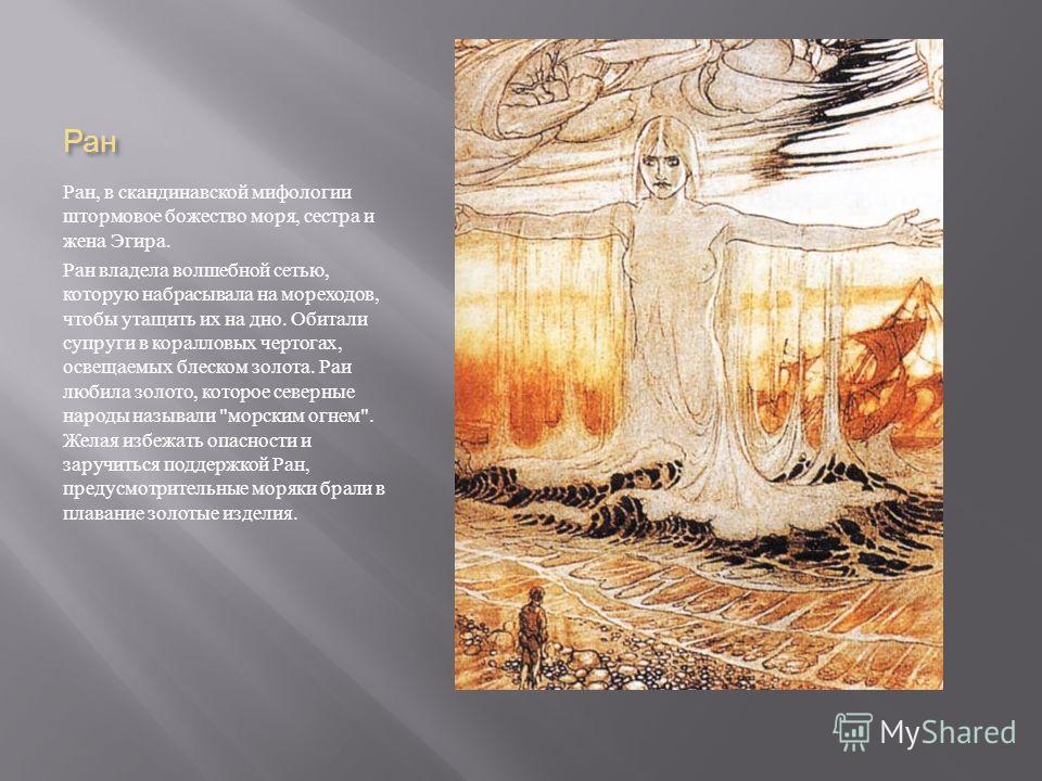 Ран Ран, в скандинавской мифологии штормовое божество моря, сестра и жена Эгира. Ран владела волшебной сетью, которую набрасывала на мореходов, чтобы утащить их на дно. Обитали супруги в коралловых чертогах, освещаемых блеском золота. Раи любила золо