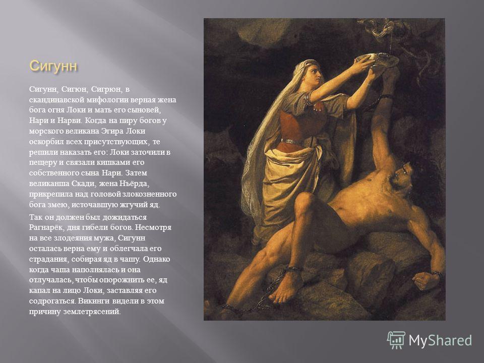 Сигунн Сигунн, Сигюн, Сигрюн, в скандинавской мифологии верная жена бога огня Локи и мать его сыновей, Нари и Нарви. Когда на пиру богов у морского великана Эгира Локи оскорбил всех присутствующих, те решили наказать его : Локи заточили в пещеру и св