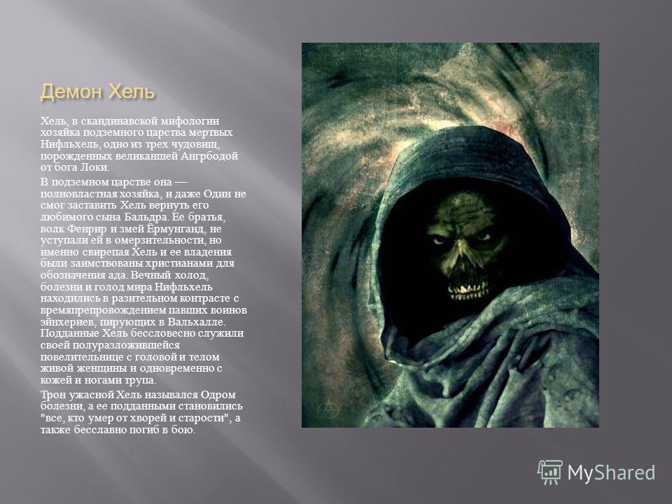 Демон Хель Хель, в скандинавской мифологии хозяйка подземного царства мертвых Нифльхель, одно из трех чудовищ, порожденных великаншей Ангрбодой от бога Локи. В подземном царстве она полновластная хозяйка, и даже Один не смог заставить Хель вернуть ег