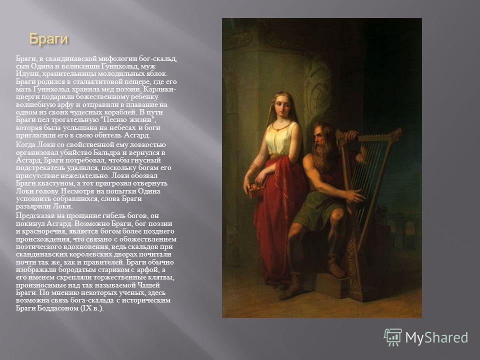 Браги Браги, в скандинавской мифологии бог - скальд, сын Одина и великанши Гуннхольд, муж Идунн, хранительницы молодильных яблок. Браги родился в сталактитовой пещере, где его мать Гуннхольд хранила мед поэзии. Карлики - цверги подарили божественному