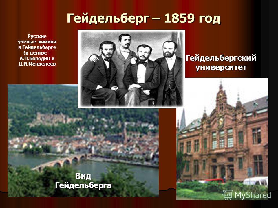 Гейдельберг – 1859 год Вид Гейдельберга Гейдельбергский университет Русские ученые-химики в Гейдельберге (в центре – А.П.Бородин и Д.И.Менделеев
