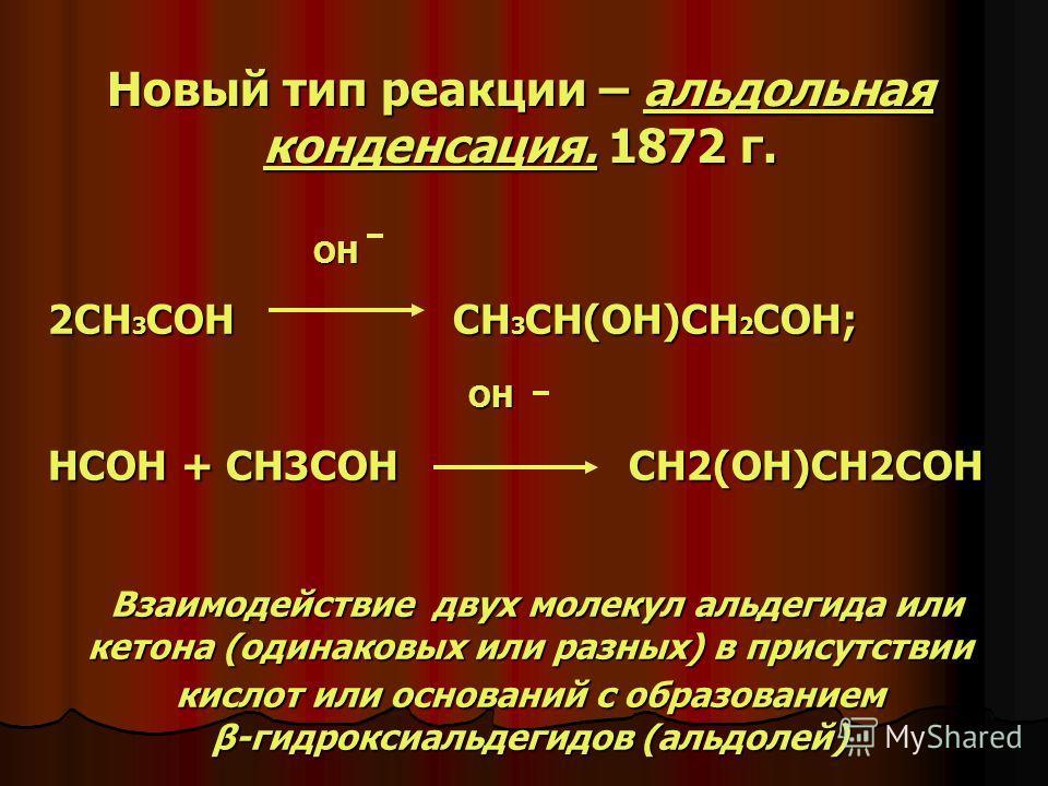 Новый тип реакции – альдольная конденсация. 1872 г. OH OH 2CH 3 COH CH 3 CH(OH)CH 2 COH; OH OH HCOH + CH3COH CH2(OH)CH2COH Взаимодействие двух молекул альдегида или кетона (одинаковых или разных) в присутствии кислот или оснований с образованием β-ги
