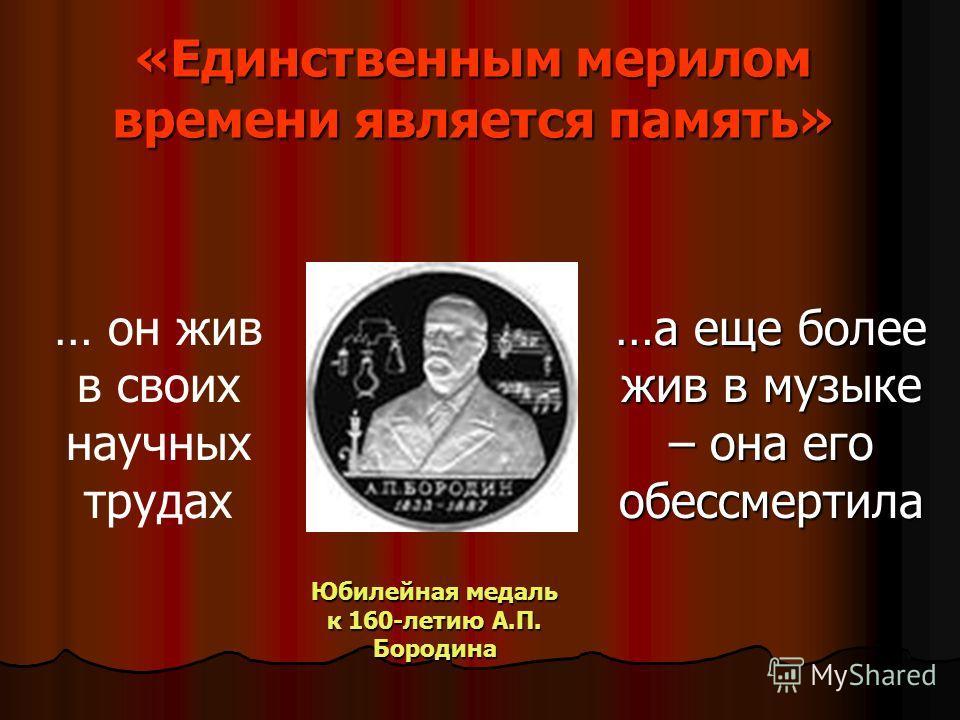 «Единственным мерилом времени является память» … он жив в своих научных трудах Юбилейная медаль к 160-летию А.П. Бородина …а еще более жив в музыке – она его обессмертила