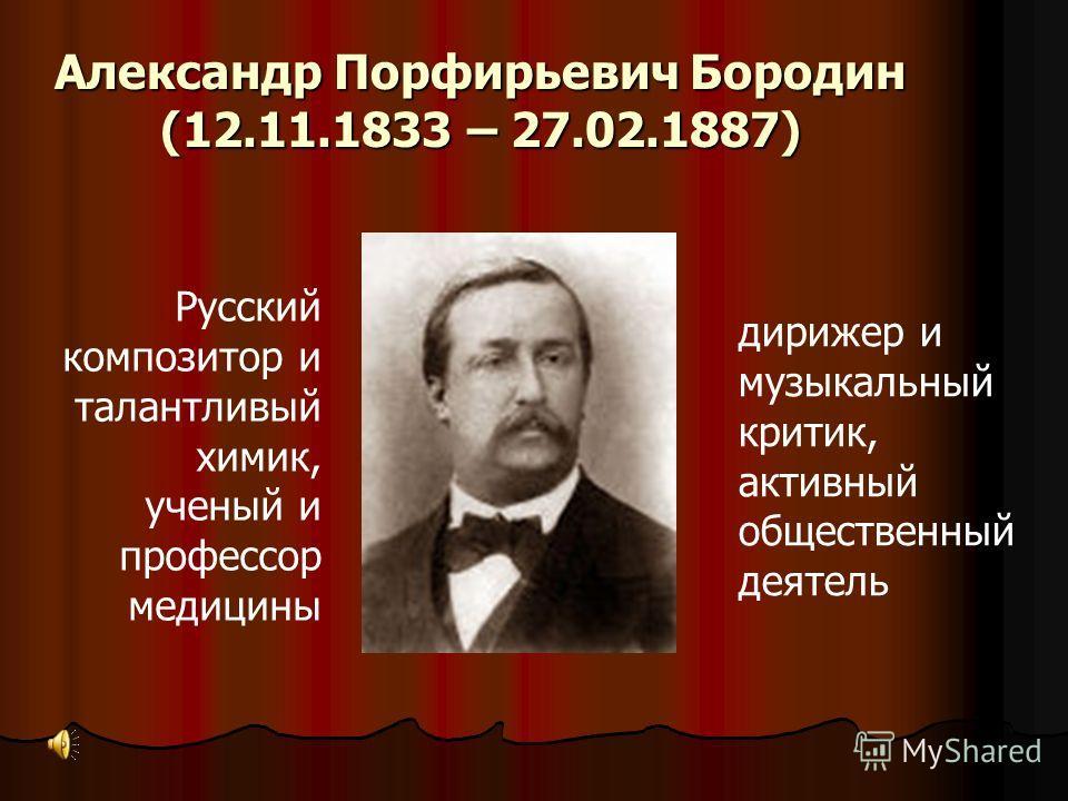 Александр Порфирьевич Бородин (12.11.1833 – 27.02.1887) Русский композитор и талантливый химик, ученый и профессор медицины дирижер и музыкальный критик, активный общественный деятель