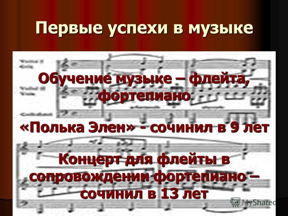 Первые успехи в музыке Обучение музыке – флейта, фортепиано «Полька Элен» - сочинил в 9 лет Концерт для флейты в сопровождении фортепиано – сочинил в 13 лет