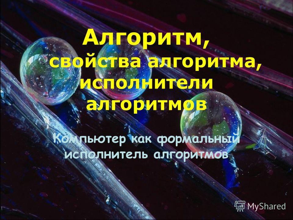 Алгоритм, свойства алгоритма, исполнители алгоритмов Компьютер как формальный исполнитель алгоритмов