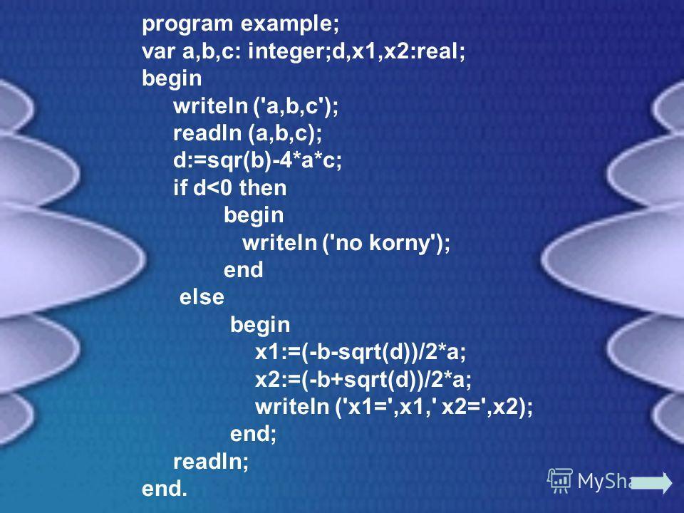 program example; var a,b,c: integer;d,x1,x2:real; begin writeln ('a,b,c'); readln (a,b,c); d:=sqr(b)-4*a*c; if d