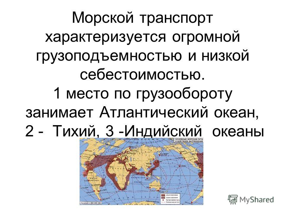Морской транспорт характеризуется огромной грузоподъемностью и низкой себестоимостью. 1 место по грузообороту занимает Атлантический океан, 2 - Тихий, 3 -Индийский океаны
