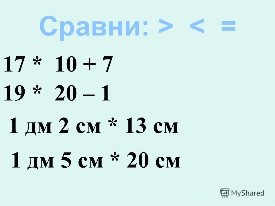 Сравни: > < = 17 * 10 + 7 19 * 20 – 1 1 дм 2 см * 13 см 1 дм 5 см * 20 см