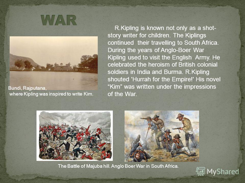 R.Kipling is known not only as a shot- story writer for children. The Kiplings continued their travelling to South Africa. During the years of Anglo-Boer War Kipling used to visit the English Army. He celebrated the heroism of British colonial soldie