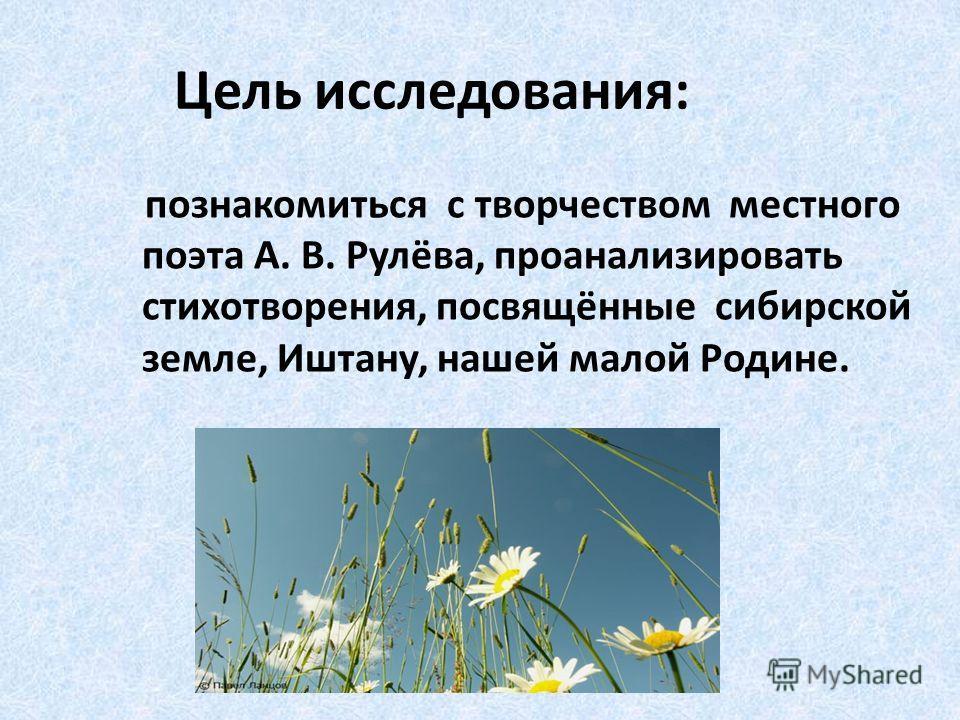Цель исследования: познакомиться с творчеством местного поэта А. В. Рулёва, проанализировать стихотворения, посвящённые сибирской земле, Иштану, нашей малой Родине.