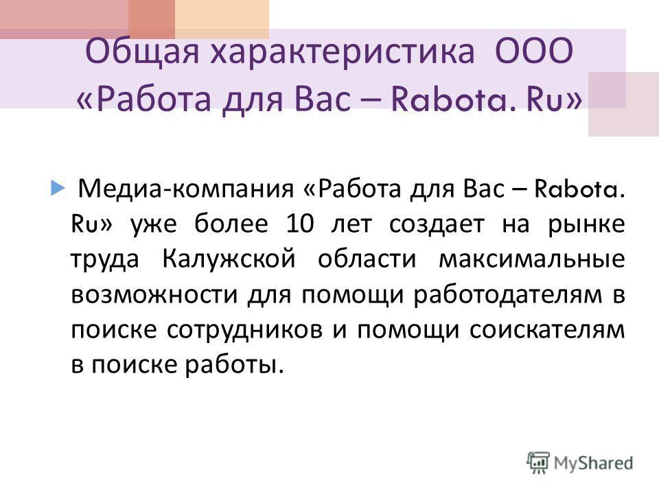 Общая характеристика ООО « Работа для Вас – Rabota. Ru» Медиа - компания « Работа для Вас – Rabota. Ru» уже более 10 лет создает на рынке труда Калужской области максимальные возможности для помощи работодателям в поиске сотрудников и помощи соискате