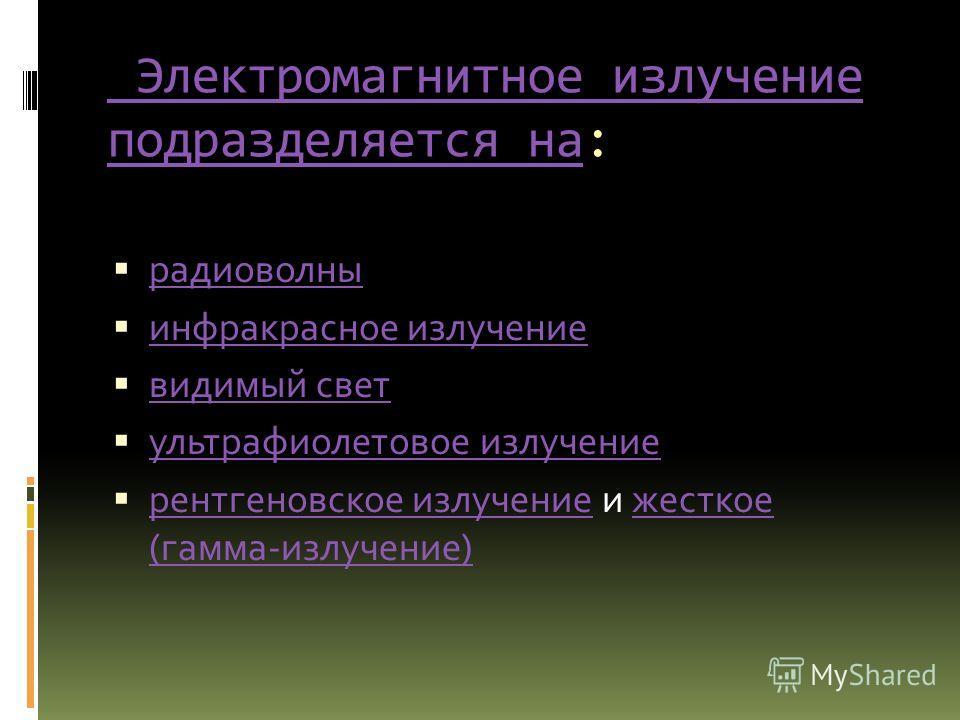 Электромагнитное излучение подразделяется на Электромагнитное излучение подразделяется на: радиоволны инфракрасное излучение видимый свет ультрафиолетовое излучение рентгеновское излучение и жесткое (гамма-излучение) рентгеновское излучениежесткое (г