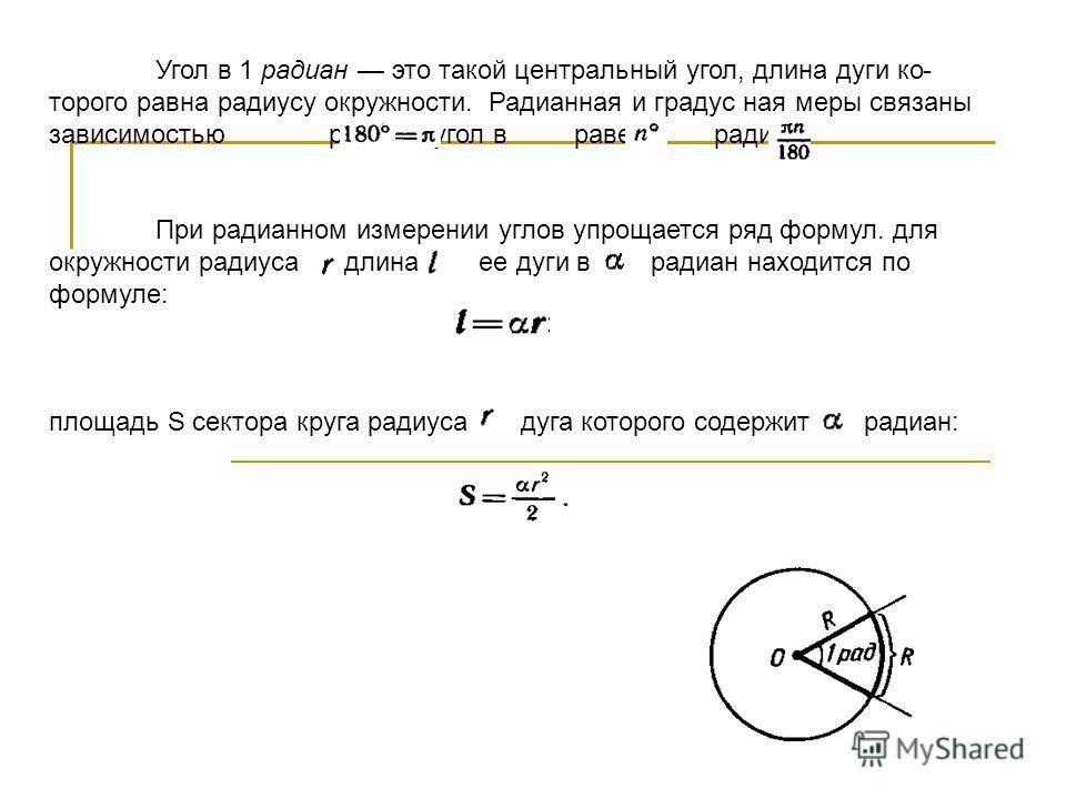 Угол в 1 радиан это такой центральный угол, длина дуги ко торого равна радиусу окружности. Радианная и градус ная меры связаны зависимостью радиан; угол в равен радиан. При радианном измерении углов упрощается ряд формул. для окружности радиуса длин