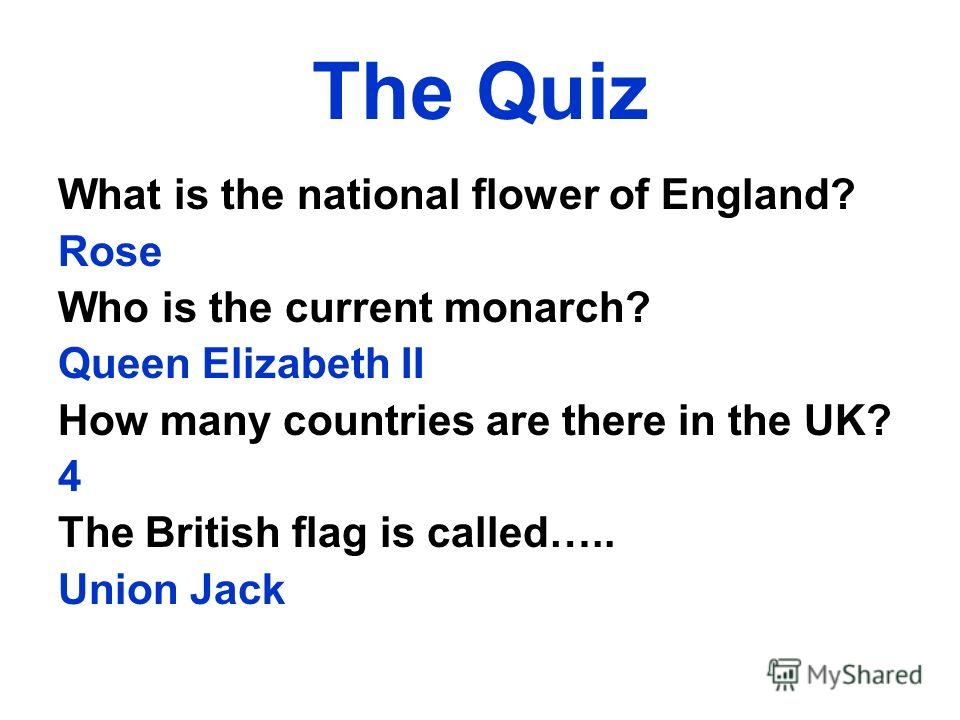 The Quiz What is the national flower of England? Rose Who is the current monarch? Queen Elizabeth II How many countries are there in the UK? 4 The British flag is called….. Union Jack