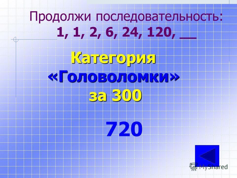 Продолжи последовательность: 21, 20, 18, 15, 11, 6, _, _ Категория«Головоломки» за 200 0, -7, …