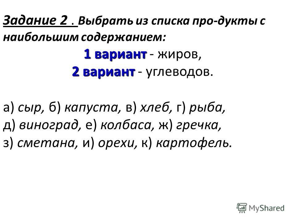 Задание 2 Задание 2. Выбрать из списка про-дукты с наибольшим содержанием: 1 вариант 1 вариант - жиров, 2 вариант 2 вариант - углеводов. а) сыр, б) капуста, в) хлеб, г) рыба, д) виноград, е) колбаса, ж) гречка, з) сметана, и) орехи, к) картофель.