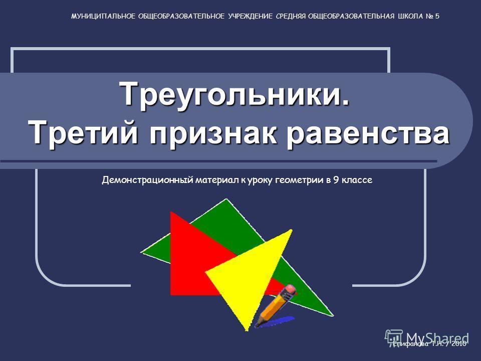 Треугольники. Третий признак равенства Демонстрационный материал к уроку геометрии в 9 классе МУНИЦИПАЛЬНОЕ ОБЩЕОБРАЗОВАТЕЛЬНОЕ УЧРЕЖДЕНИЕ СРЕДНЯЯ ОБЩЕОБРАЗОВАТЕЛЬНАЯ ШКОЛА 5 Епифанова Т.Н. / 2010