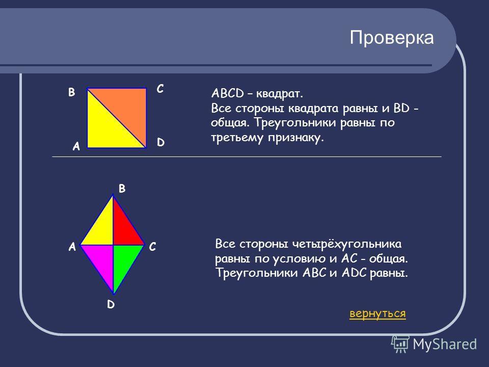 Проверка А АВСD – квадрат. Все стороны квадрата равны и BD - общая. Треугольники равны по третьему признаку. АС D Все стороны четырёхугольника равны по условию и АС - общая. Треугольники АВС и АDС равны. вернуться В С D В