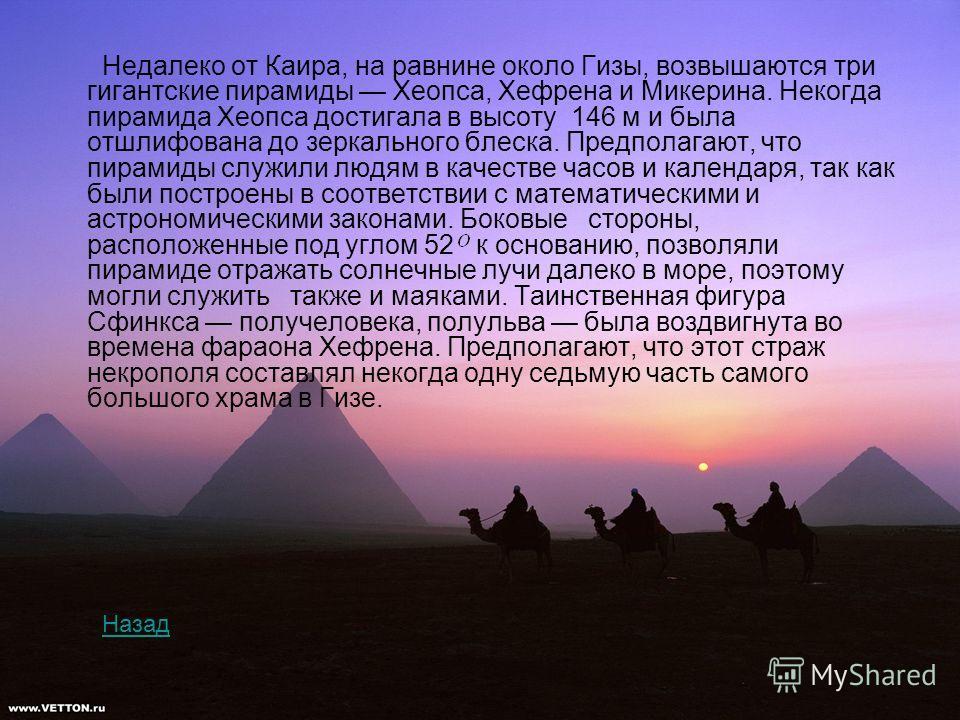 Недалеко от Каира, на равнине около Гизы, возвышаются три гигантские пирамиды Хеопса, Хефрена и Микерина. Некогда пирамида Хеопса достигала в высоту 146 м и была отшлифована до зеркального блеска. Предполагают, что пирамиды служили людям в качестве